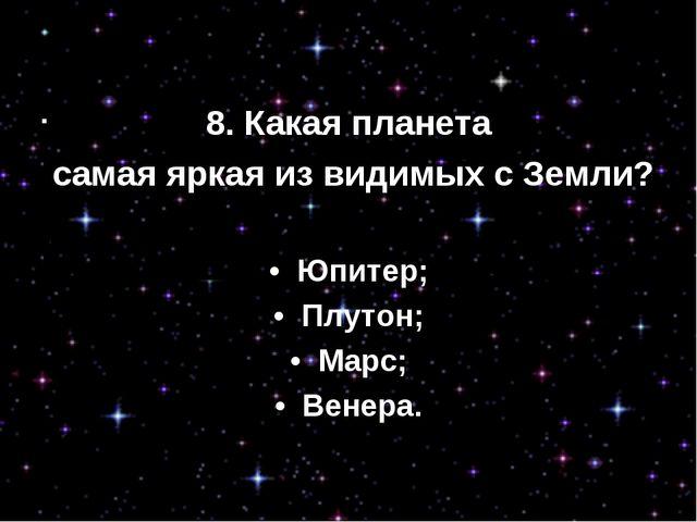 8. Какая планета самая яркая из видимых с Земли? • Юпитер; • Плутон; • Мар...