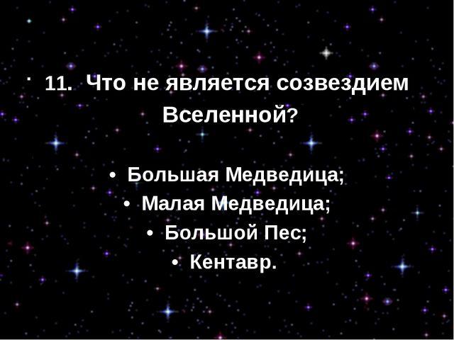 11. Что не является созвездием Вселенной? • Большая Медведица; • Малая Мед...