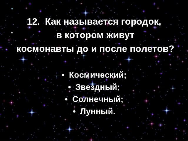 12. Как называется городок, в котором живут космонавты до и после полетов? •...