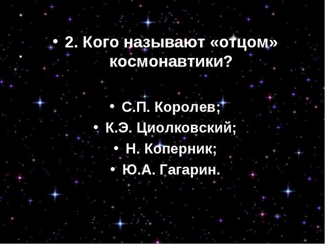 2.Кого называют «отцом» космонавтики? С.П. Королев; К.Э. Циолковский; Н. Копе...