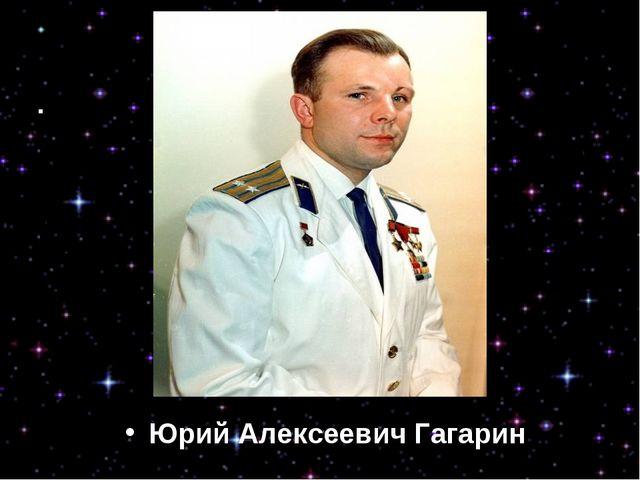 Юрий Алексеевич Гагарин Юрий Алексеевич Гагарин
