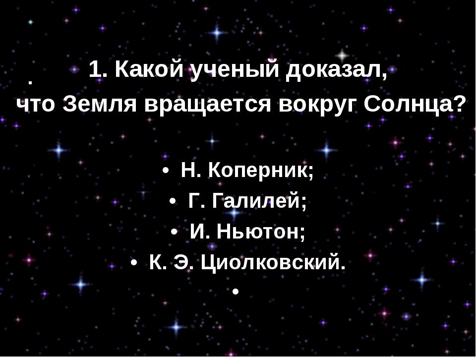 1. Какой ученый доказал, что Земля вращается вокруг Солнца? • Н. Коперник; •...