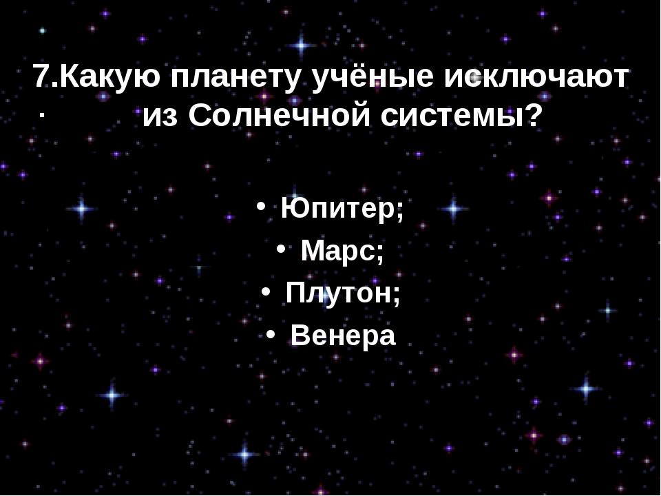 7.Какую планету учёные исключают из Солнечной системы? Юпитер; Марс; Плутон;...