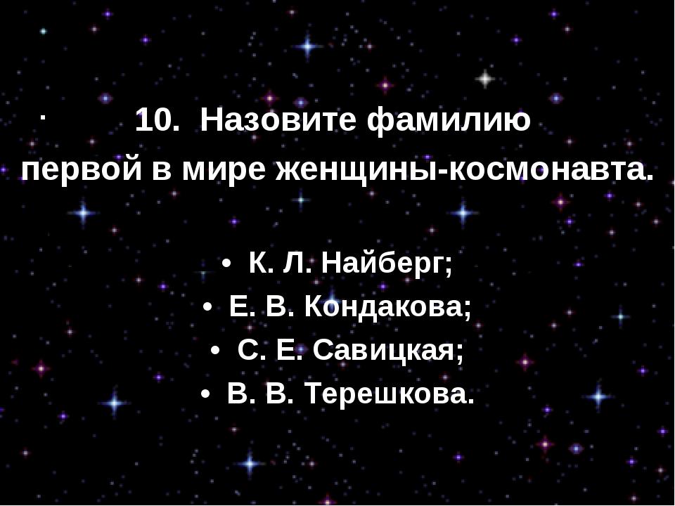 10. Назовите фамилию первой в мире женщины-космонавта. • К. Л. Найберг; •...