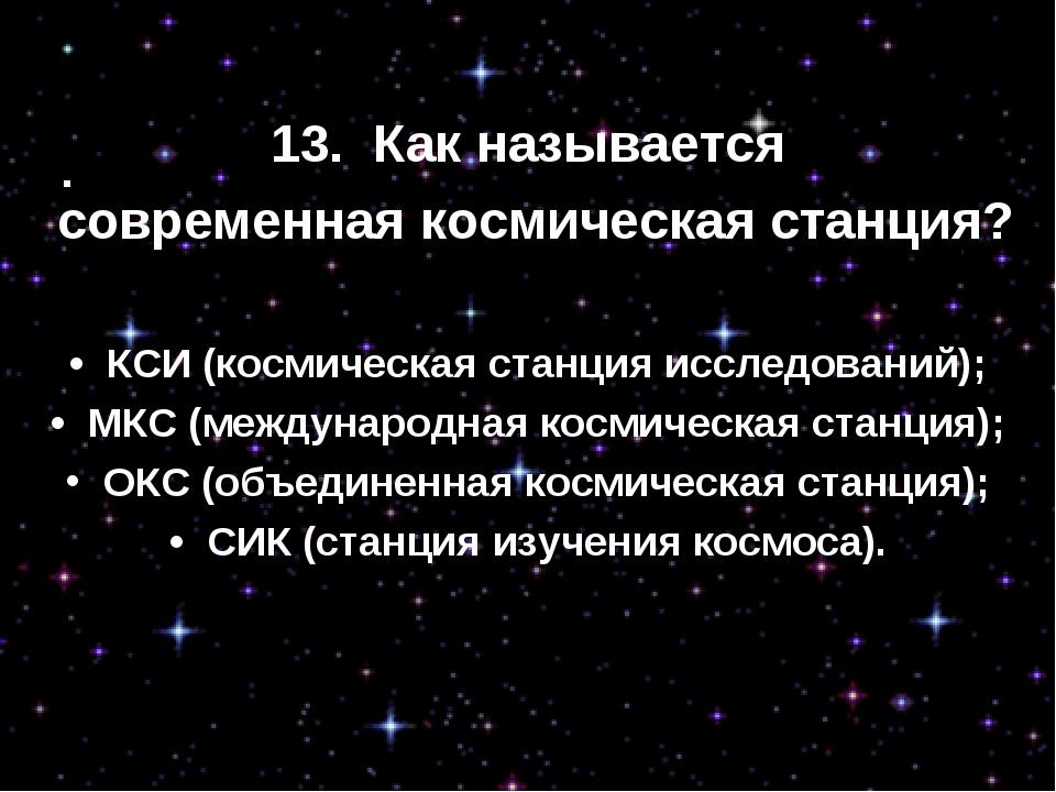 13. Как называется современная космическая станция? • КСИ (космическая стан...