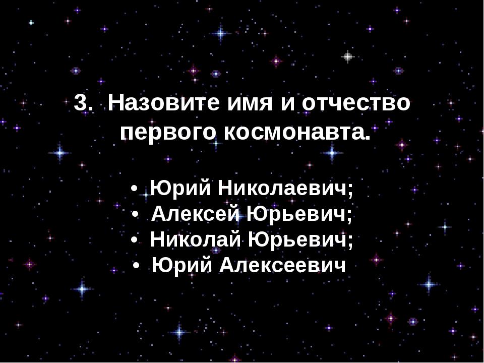 3. Назовите имя и отчество первого космонавта. • Юрий Николаевич; • Алексе...