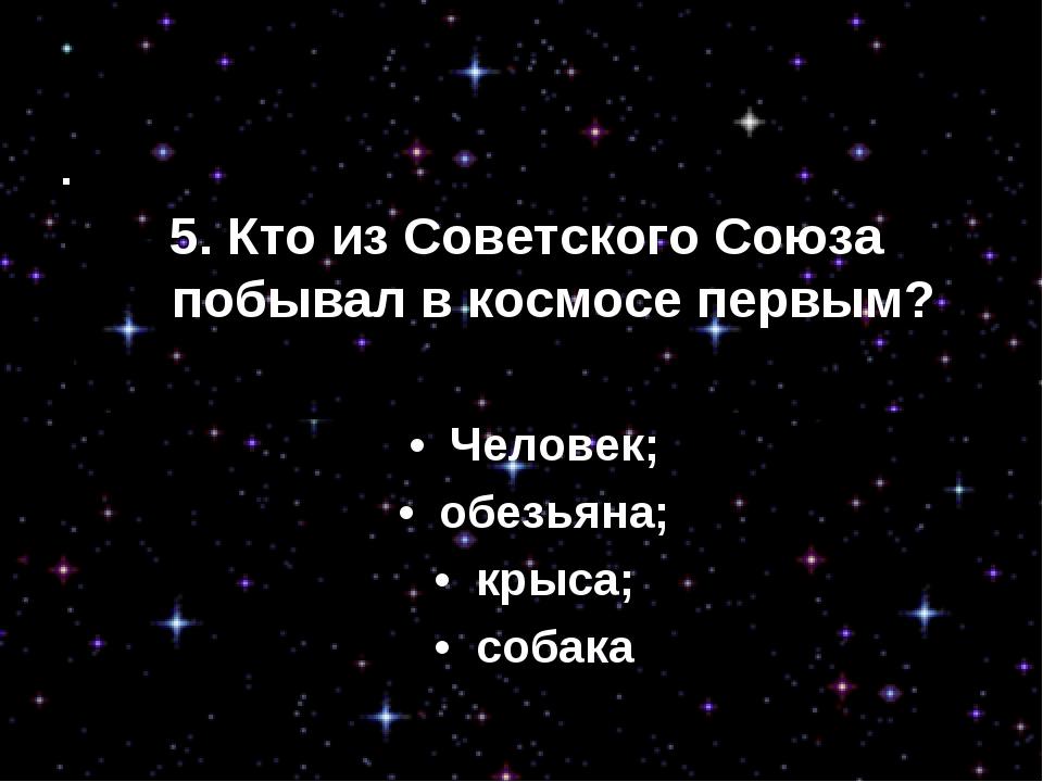 3. Кто побывал в космосе первым? • Человек; • обезьяна; • крыса; • собака...