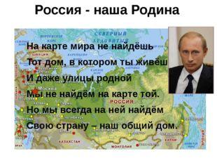 Россия - наша Родина На карте мира не найдёшь Тот дом, в котором ты живёшь, И