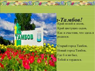 Наша родина-Тамбов! Край полей и лесов, Край цветущих садов, Как я счастлив,