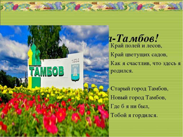 Наша родина-Тамбов! Край полей и лесов, Край цветущих садов, Как я счастлив,...