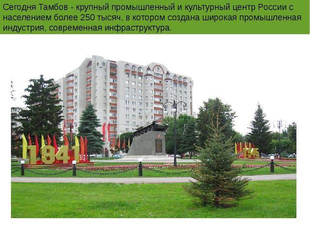 Сегодня Тамбов - крупный промышленный и культурный центр России с населением...