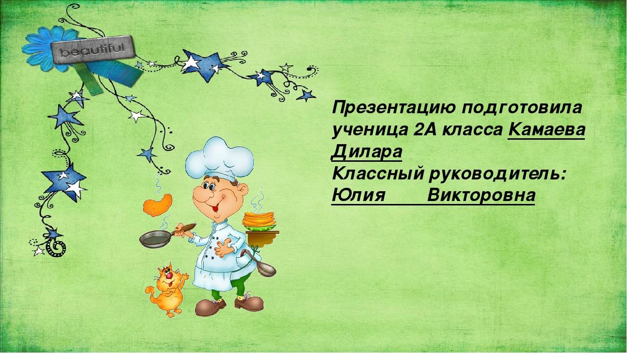 Презентацию подготовила ученица 2А класса Камаева Дилара Классный руководите...