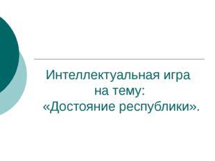 Интеллектуальная игра на тему: «Достояние республики».