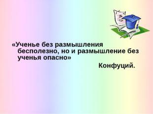 «Ученье без размышления бесполезно, но и размышление без ученья опасно» Конф