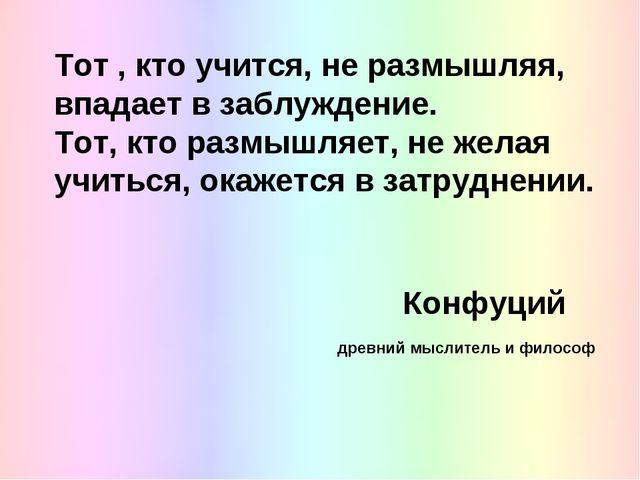 Тот , кто учится, не размышляя, впадает в заблуждение. Тот, кто размышляет,...