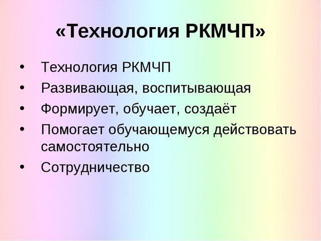 «Технология РКМЧП» Технология РКМЧП Развивающая, воспитывающая Формирует, обу...