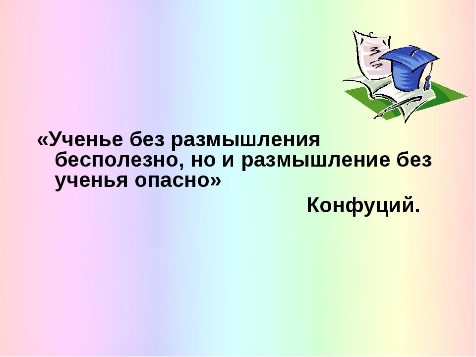 «Ученье без размышления бесполезно, но и размышление без ученья опасно» Конф...