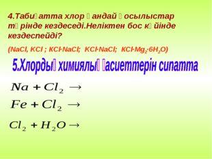 4.Табиғатта хлор қандай қосылыстар түрінде кездеседі.Неліктен бос күйінде кез