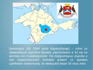 Белогорск (до 1944 года Карасубазар) – один из древнейших городов Крыма, расп