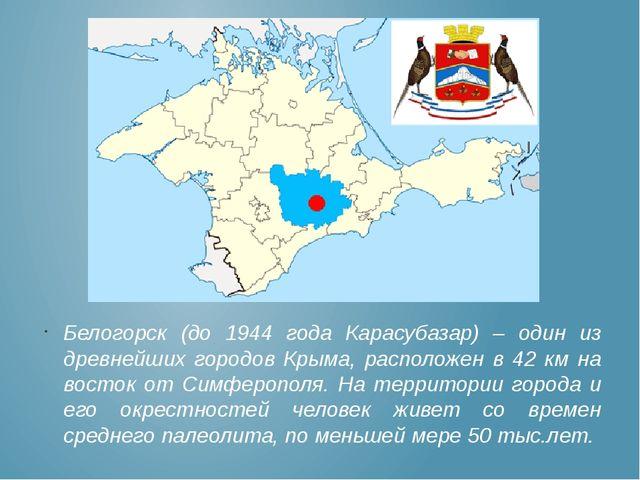 Белогорск (до 1944 года Карасубазар) – один из древнейших городов Крыма, расп...