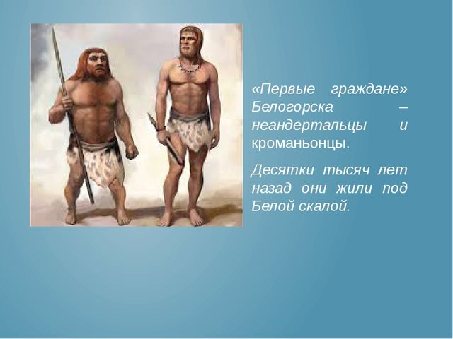 «Первые граждане» Белогорска – неандертальцы и кроманьонцы. Десятки тысяч лет...