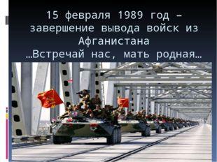 15 февраля 1989 год – завершение вывода войск из Афганистана …Встречай нас, м