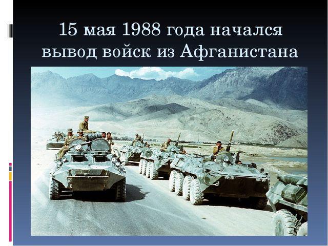 15 мая 1988 года начался вывод войск из Афганистана