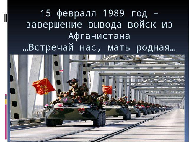 15 февраля 1989 год – завершение вывода войск из Афганистана …Встречай нас, м...