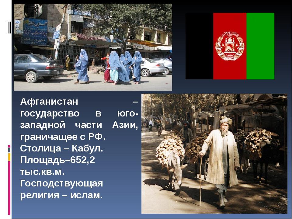 Афганистан – государство в юго-западной части Азии, граничащее с РФ. Столица...