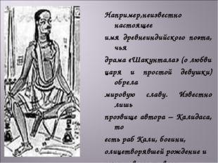 Например,неизвестно настоящее имя древнеиндийского поэта, чья драма «Шакунтал