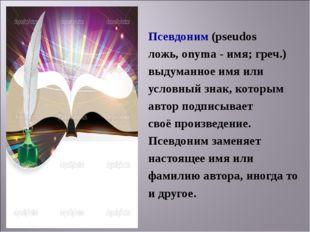 Псевдоним (pseudos ложь,onyma- имя; греч.) выдуманное имя или условный зн