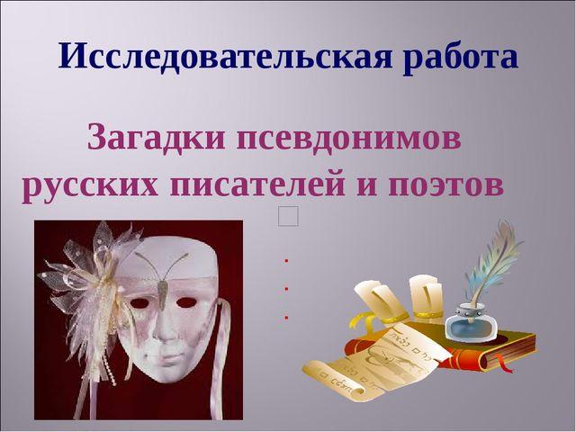 Исследовательская работа Загадки псевдонимов русских писателей и поэтов