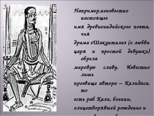 Например,неизвестно настоящее имя древнеиндийского поэта, чья драма «Шакунтал...
