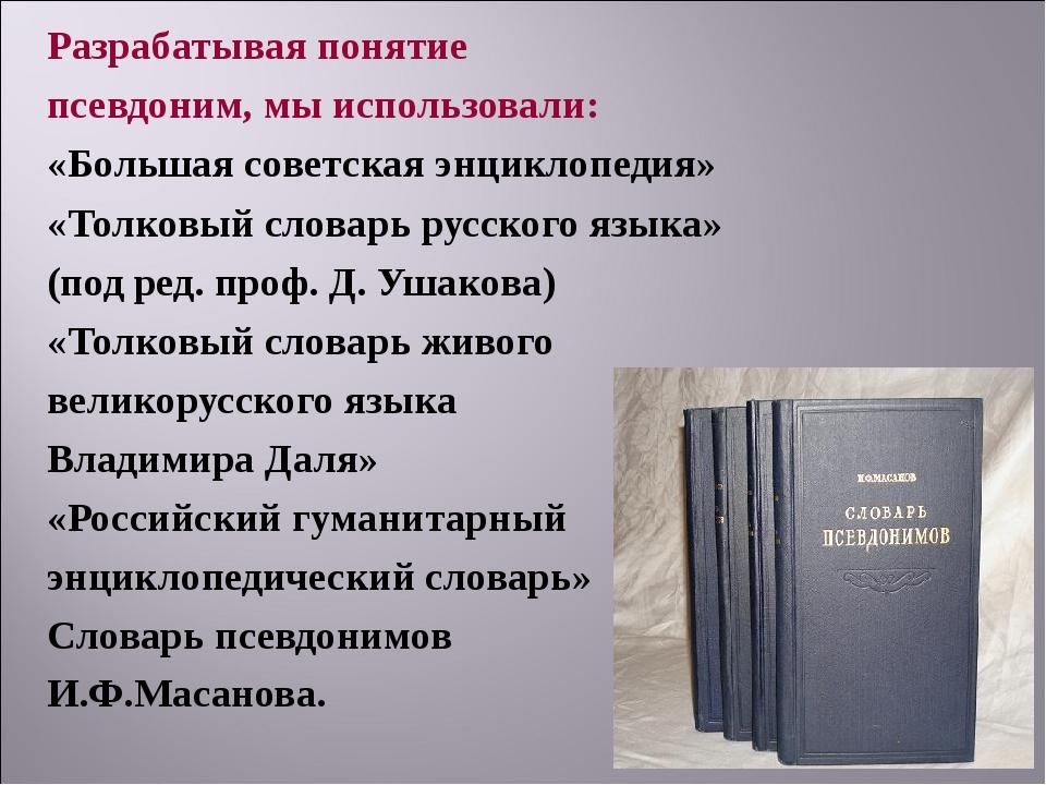 Разрабатывая понятие псевдоним, мы использовали: «Большая советская энциклопе...