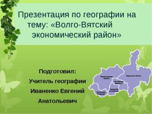 Презентация по географии на тему: «Волго-Вятский экономический район» Подгот