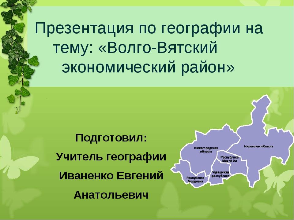 Презентация по географии на тему: «Волго-Вятский экономический район» Подгот...