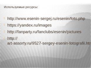 Используемые ресурсы: http://www.esenin-sergej.ru/esenin/foto.php https://yan