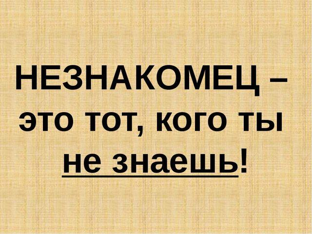 НЕЗНАКОМЕЦ – это тот, кого ты не знаешь!