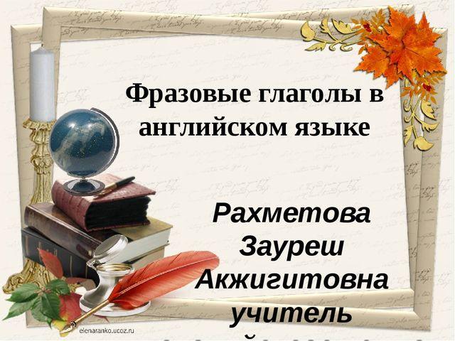 Рахметова Зауреш Акжигитовна учитель английского языка средней школы имени К...