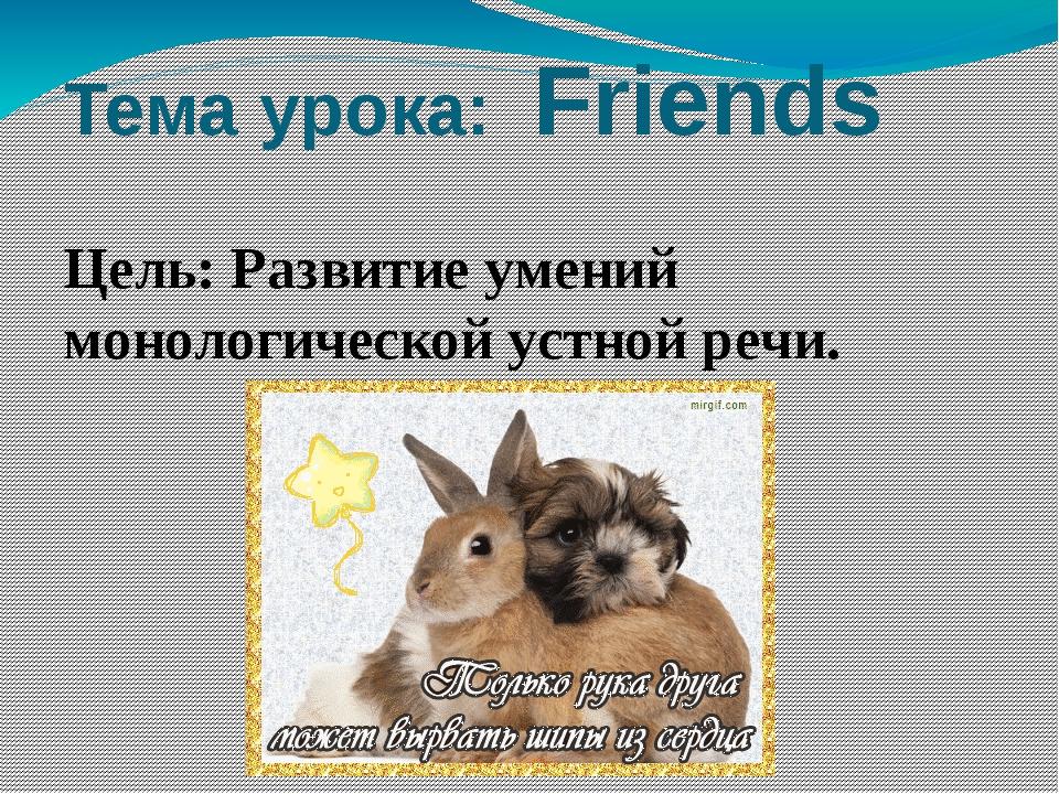 Тема урока: Friends Цель: Развитие умений монологической устной речи.
