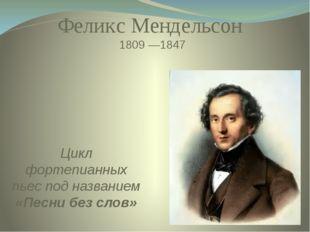 Цикл фортепианных пьес под названием «Песни без слов» Феликс Мендельсон 1809