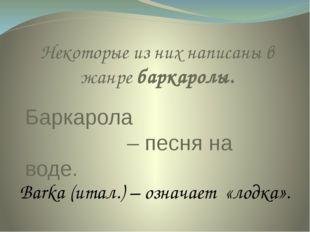 Баркарола – песня на воде. Некоторые из них написаны в жанре баркаролы. Barka