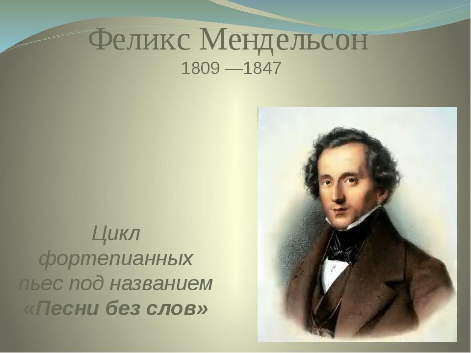 Цикл фортепианных пьес под названием «Песни без слов» Феликс Мендельсон 1809...