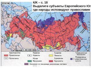 К/К – с. 18 Выделите субъекты Европейского Юга, где народы исповедуют правосл