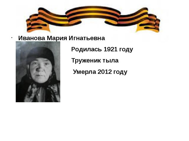 Иванова Мария Игнатьевна Родилась 1921 году Труженик тыла Умерла 2012 году