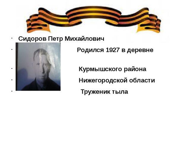 Сидоров Петр Михайлович Родился 1927 в деревне Беловка Курмышского района Ни...