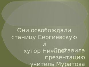 Они освобождали станицу Сергиевскую и хутор Нижний Составила презентацию учи