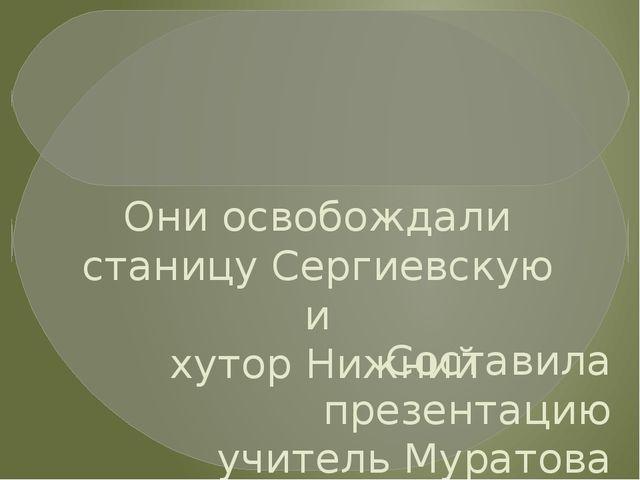 Они освобождали станицу Сергиевскую и хутор Нижний Составила презентацию учи...