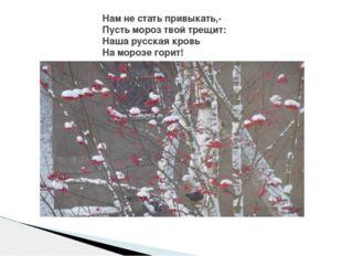 Нам не стать привыкать,- Пусть мороз твой трещит: Наша русская кровь На мороз
