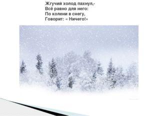 Жгучий холод пахнул,- Всё равно для него: По колени в снегу, Говорит: « Ничег